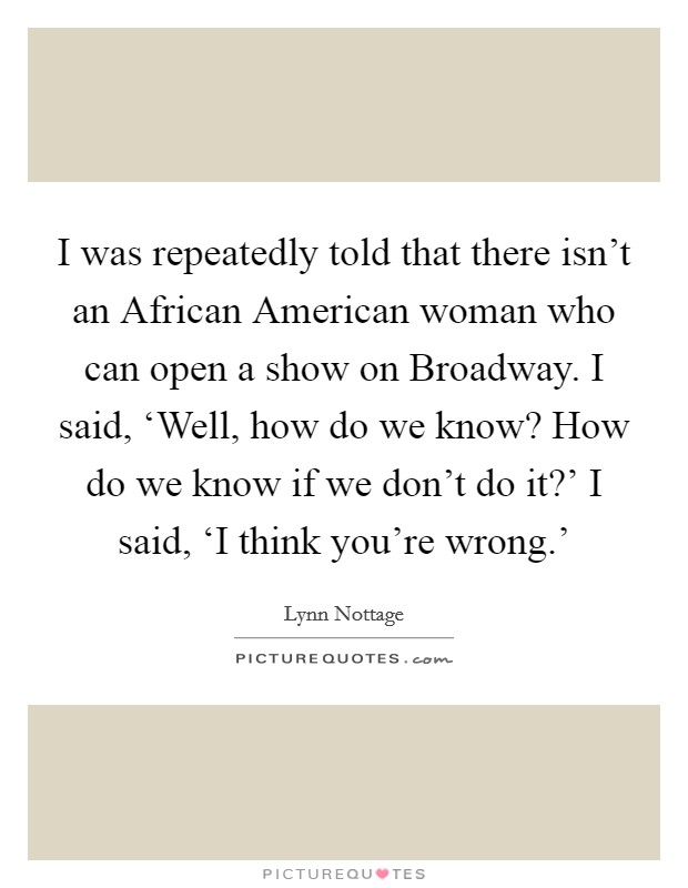 I was repeatedly told that there isn't an African American woman who can open a show on Broadway. I said, 'Well, how do we know? How do we know if we don't do it?' I said, 'I think you're wrong.' Picture Quote #1