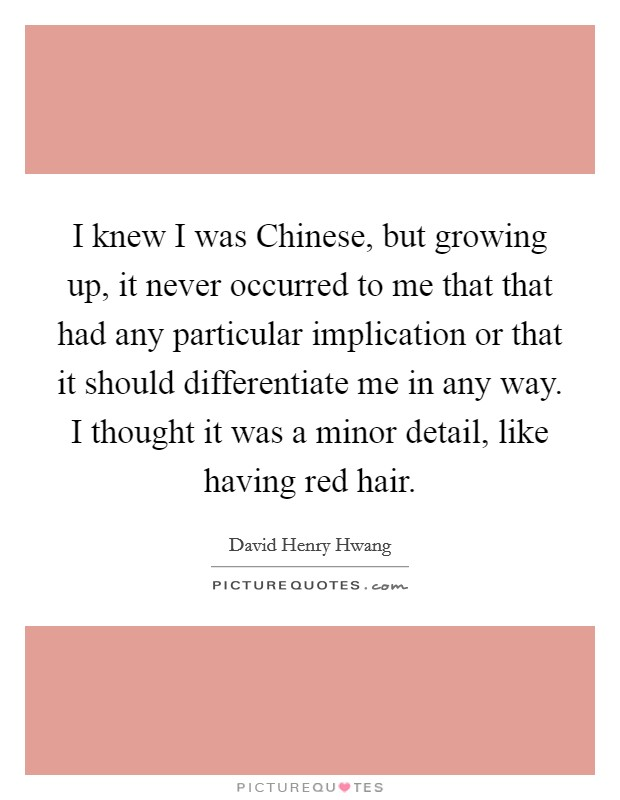 I knew I was Chinese, but growing up, it never occurred to me that that had any particular implication or that it should differentiate me in any way. I thought it was a minor detail, like having red hair Picture Quote #1