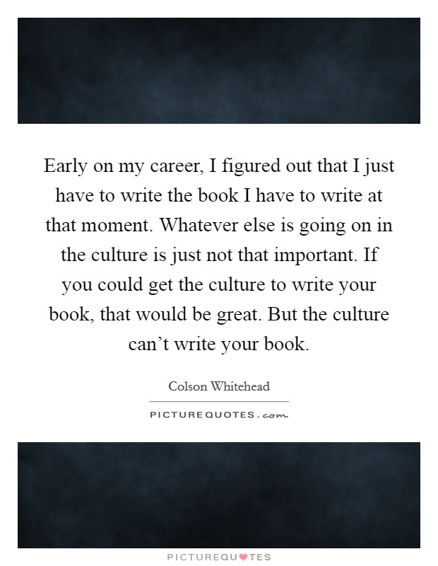 Early on my career, I figured out that I just have to write the book I have to write at that moment. Whatever else is going on in the culture is just not that important. If you could get the culture to write your book, that would be great. But the culture can't write your book Picture Quote #1