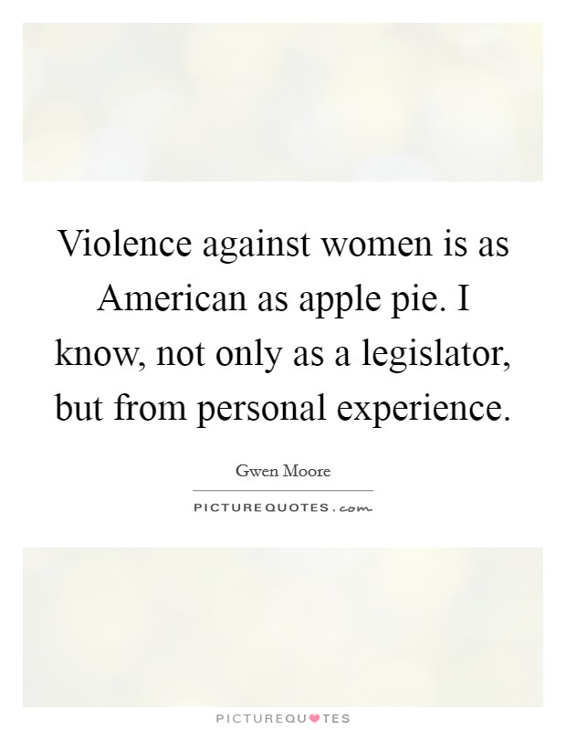 Violence against women is as American as apple pie. I know, not only as a legislator, but from personal experience Picture Quote #1