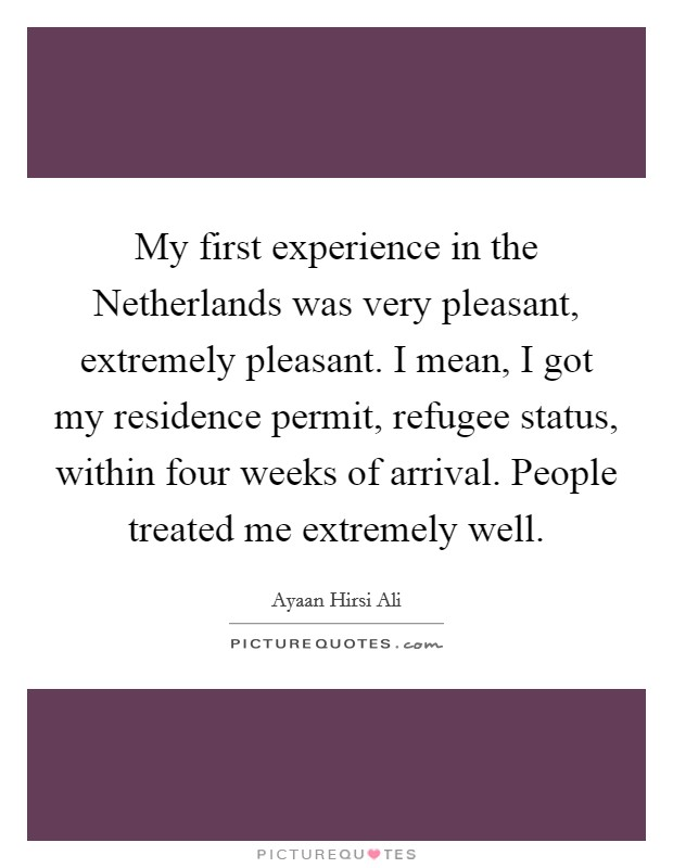My first experience in the Netherlands was very pleasant, extremely pleasant. I mean, I got my residence permit, refugee status, within four weeks of arrival. People treated me extremely well Picture Quote #1