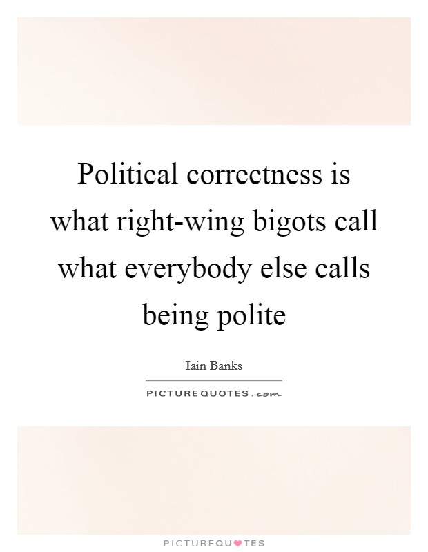 Political correctness is what right-wing bigots call what everybody else calls being polite Picture Quote #1