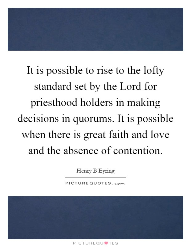 It is possible to rise to the lofty standard set by the Lord for priesthood holders in making decisions in quorums. It is possible when there is great faith and love and the absence of contention Picture Quote #1
