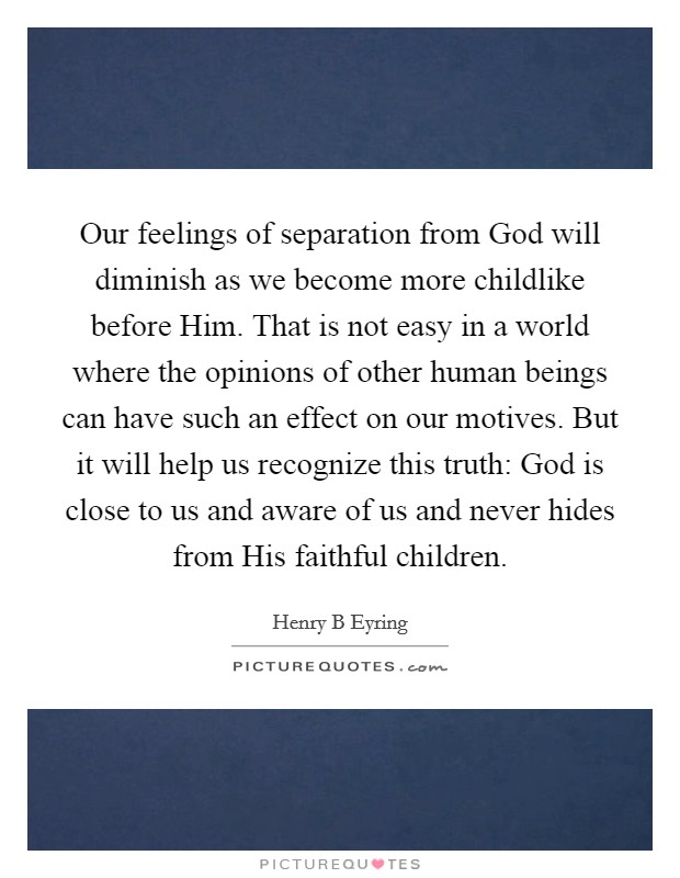 Our feelings of separation from God will diminish as we become more childlike before Him. That is not easy in a world where the opinions of other human beings can have such an effect on our motives. But it will help us recognize this truth: God is close to us and aware of us and never hides from His faithful children Picture Quote #1