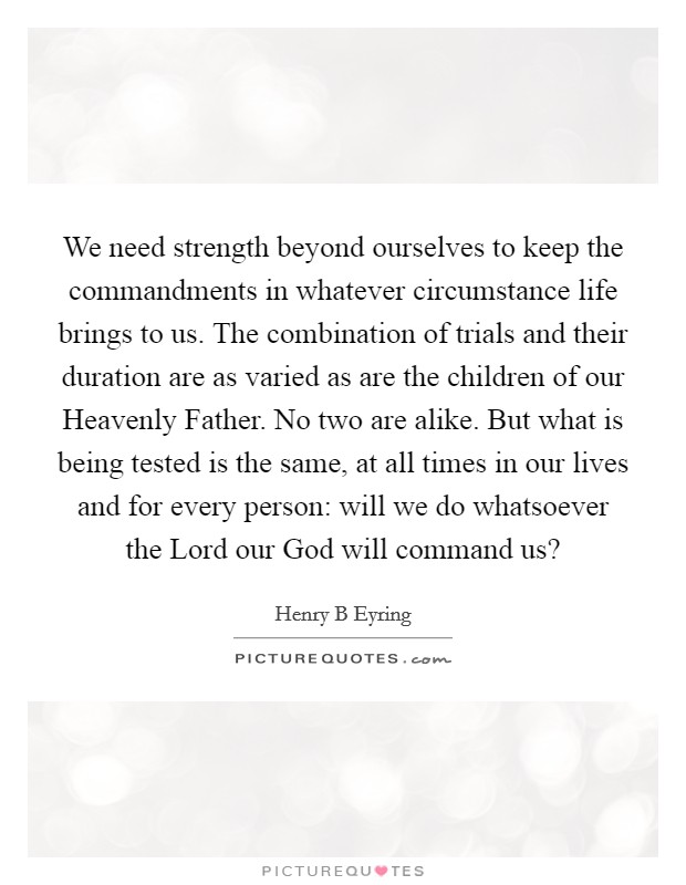 We need strength beyond ourselves to keep the commandments in whatever circumstance life brings to us. The combination of trials and their duration are as varied as are the children of our Heavenly Father. No two are alike. But what is being tested is the same, at all times in our lives and for every person: will we do whatsoever the Lord our God will command us? Picture Quote #1