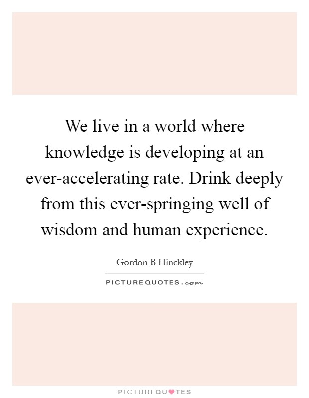 We live in a world where knowledge is developing at an ever-accelerating rate. Drink deeply from this ever-springing well of wisdom and human experience Picture Quote #1