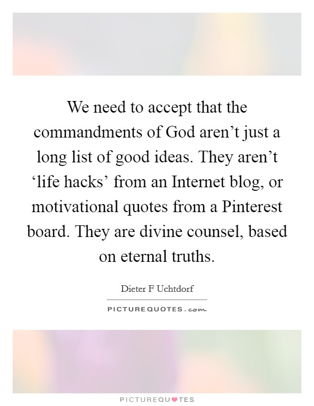 We need to accept that the commandments of God aren't just a long list of good ideas. They aren't 'life hacks' from an Internet blog, or motivational quotes from a Pinterest board. They are divine counsel, based on eternal truths Picture Quote #1
