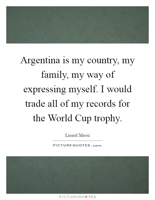 Argentina is my country, my family, my way of expressing myself. I would trade all of my records for the World Cup trophy Picture Quote #1
