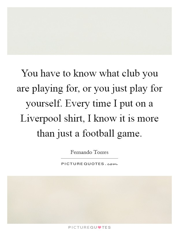 You have to know what club you are playing for, or you just play for yourself. Every time I put on a Liverpool shirt, I know it is more than just a football game Picture Quote #1
