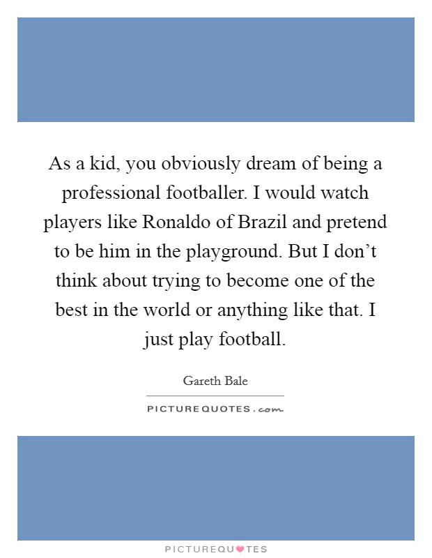 As a kid, you obviously dream of being a professional footballer. I would watch players like Ronaldo of Brazil and pretend to be him in the playground. But I don't think about trying to become one of the best in the world or anything like that. I just play football Picture Quote #1