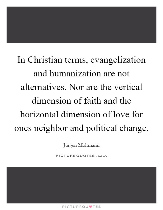 In Christian terms, evangelization and humanization are not alternatives. Nor are the vertical dimension of faith and the horizontal dimension of love for ones neighbor and political change Picture Quote #1