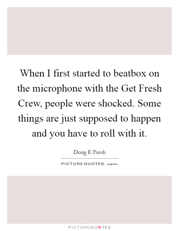 When I first started to beatbox on the microphone with the Get Fresh Crew, people were shocked. Some things are just supposed to happen and you have to roll with it Picture Quote #1