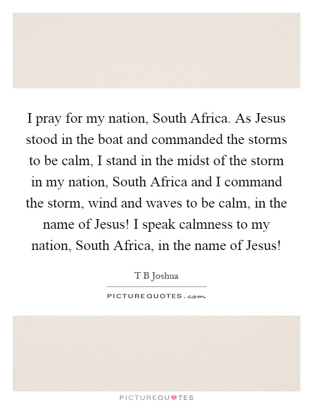 I pray for my nation, South Africa. As Jesus stood in the boat and commanded the storms to be calm, I stand in the midst of the storm in my nation, South Africa and I command the storm, wind and waves to be calm, in the name of Jesus! I speak calmness to my nation, South Africa, in the name of Jesus! Picture Quote #1