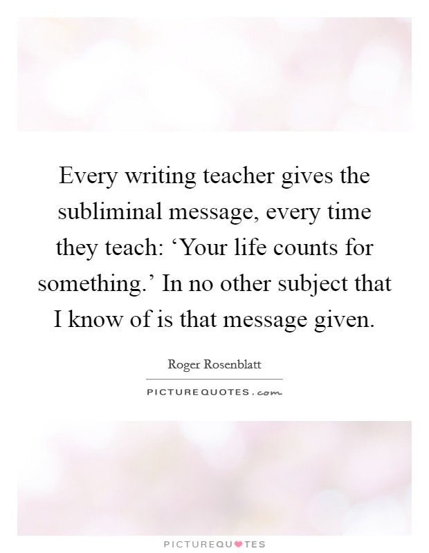 Every writing teacher gives the subliminal message, every time they teach: 'Your life counts for something.' In no other subject that I know of is that message given Picture Quote #1