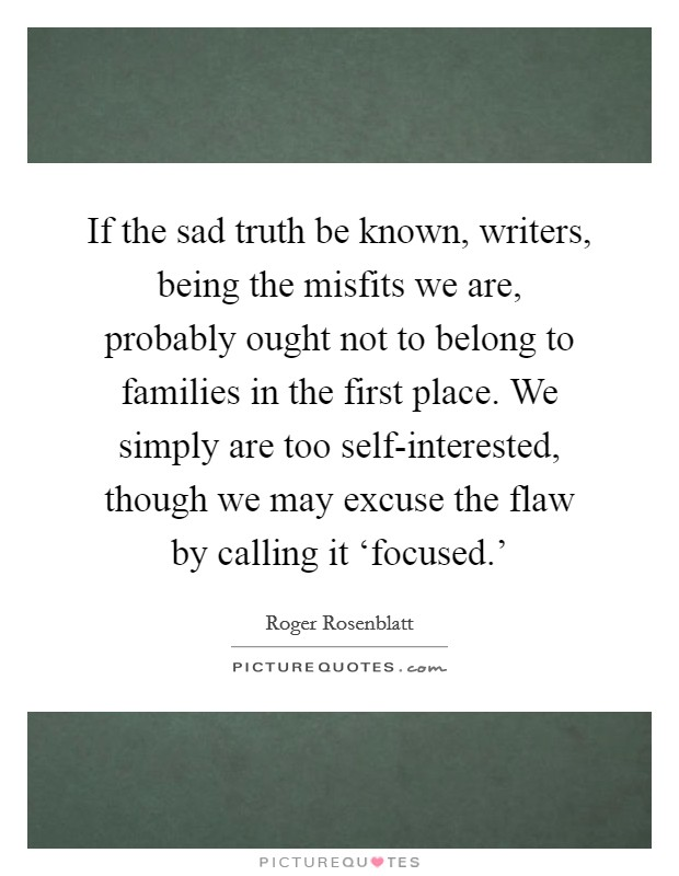 If the sad truth be known, writers, being the misfits we are, probably ought not to belong to families in the first place. We simply are too self-interested, though we may excuse the flaw by calling it 'focused.' Picture Quote #1