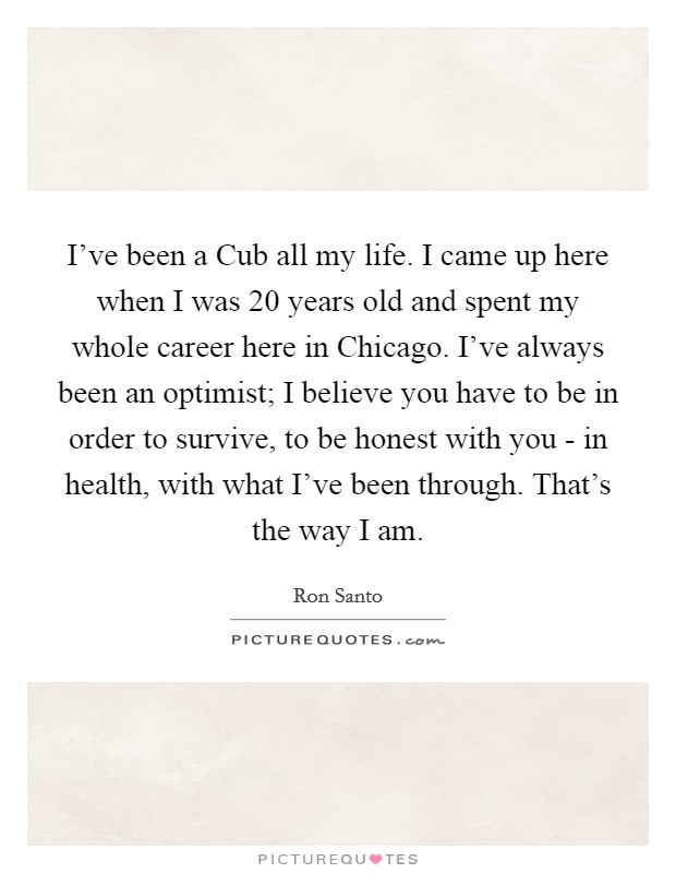 I've been a Cub all my life. I came up here when I was 20 years old and spent my whole career here in Chicago. I've always been an optimist; I believe you have to be in order to survive, to be honest with you - in health, with what I've been through. That's the way I am Picture Quote #1