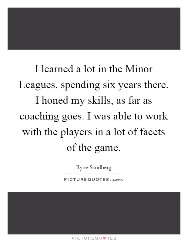 I learned a lot in the Minor Leagues, spending six years there. I honed my skills, as far as coaching goes. I was able to work with the players in a lot of facets of the game Picture Quote #1