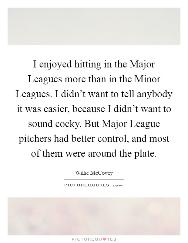 I enjoyed hitting in the Major Leagues more than in the Minor Leagues. I didn't want to tell anybody it was easier, because I didn't want to sound cocky. But Major League pitchers had better control, and most of them were around the plate Picture Quote #1
