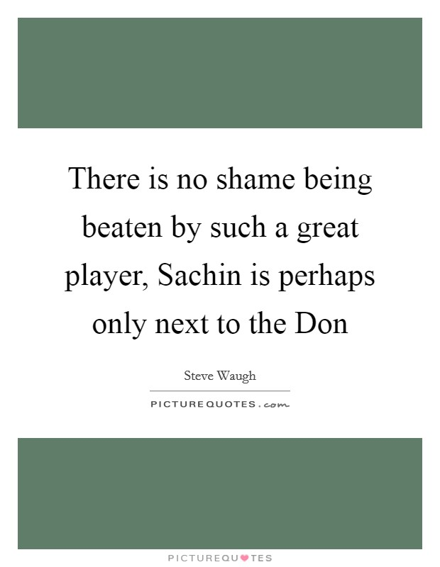 There is no shame being beaten by such a great player, Sachin is perhaps only next to the Don Picture Quote #1