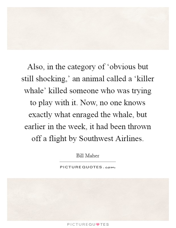 Also, in the category of 'obvious but still shocking,' an animal called a 'killer whale' killed someone who was trying to play with it. Now, no one knows exactly what enraged the whale, but earlier in the week, it had been thrown off a flight by Southwest Airlines Picture Quote #1