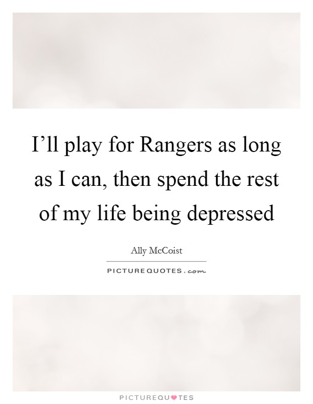 I'll play for Rangers as long as I can, then spend the rest of my life being depressed Picture Quote #1