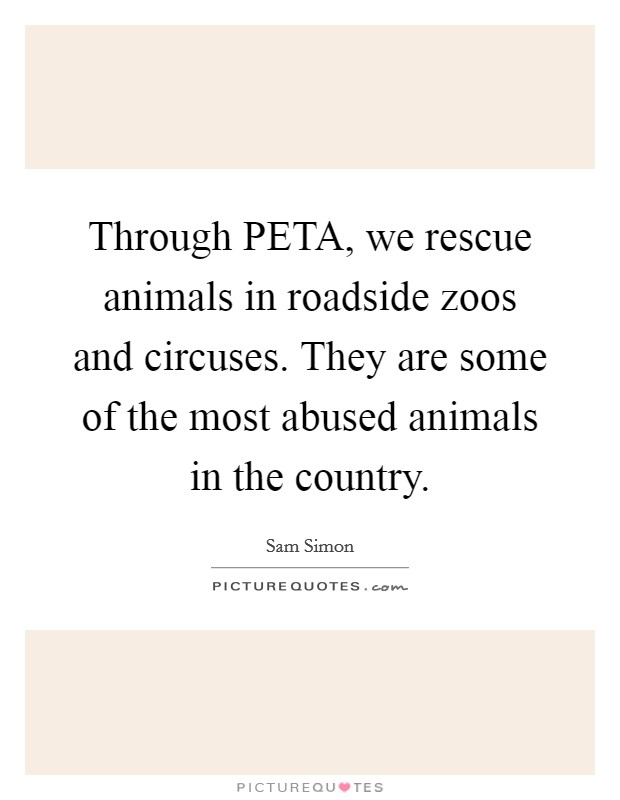 Through PETA, we rescue animals in roadside zoos and circuses. They are some of the most abused animals in the country Picture Quote #1