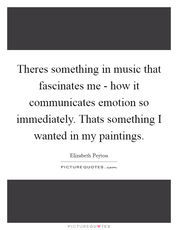 Theres something in music that fascinates me - how it communicates emotion so immediately. Thats something I wanted in my paintings Picture Quote #1