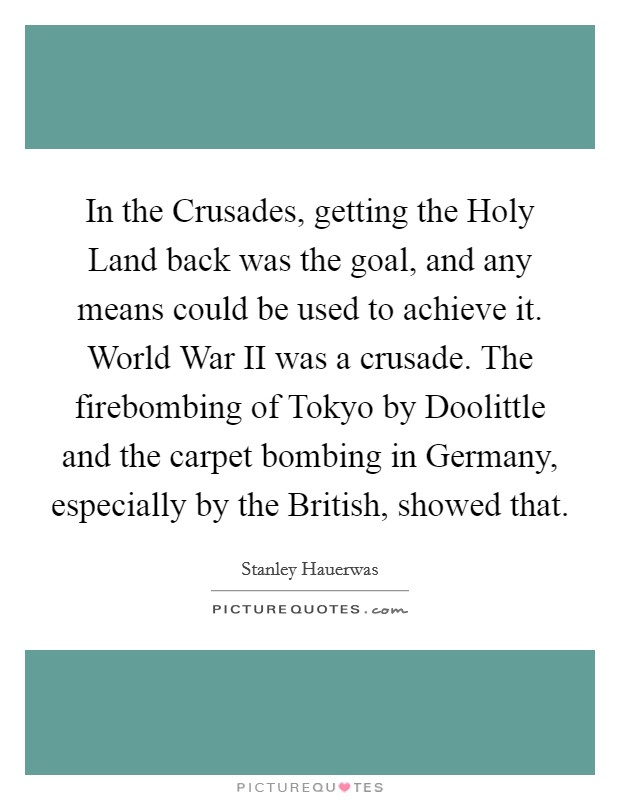 In the Crusades, getting the Holy Land back was the goal, and any means could be used to achieve it. World War II was a crusade. The firebombing of Tokyo by Doolittle and the carpet bombing in Germany, especially by the British, showed that Picture Quote #1