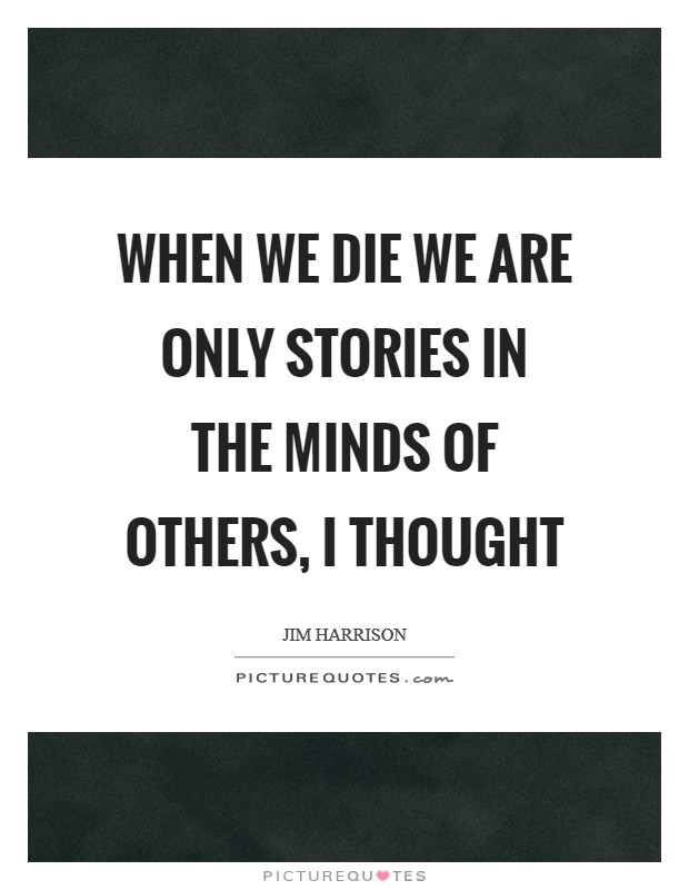 When we die we are only stories in the minds of others, I thought Picture Quote #1