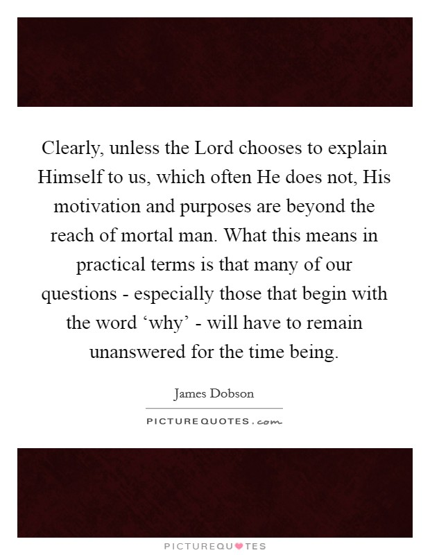 Clearly, unless the Lord chooses to explain Himself to us, which often He does not, His motivation and purposes are beyond the reach of mortal man. What this means in practical terms is that many of our questions - especially those that begin with the word 'why' - will have to remain unanswered for the time being Picture Quote #1