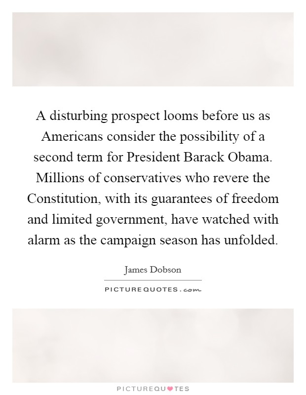 A disturbing prospect looms before us as Americans consider the possibility of a second term for President Barack Obama. Millions of conservatives who revere the Constitution, with its guarantees of freedom and limited government, have watched with alarm as the campaign season has unfolded Picture Quote #1
