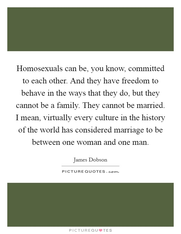 Homosexuals can be, you know, committed to each other. And they have freedom to behave in the ways that they do, but they cannot be a family. They cannot be married. I mean, virtually every culture in the history of the world has considered marriage to be between one woman and one man Picture Quote #1