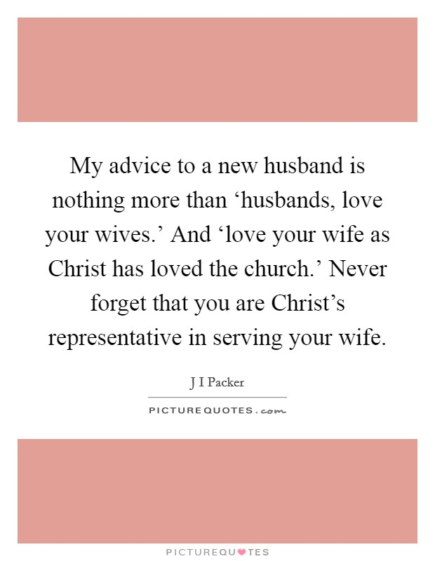 My advice to a new husband is nothing more than 'husbands, love your wives.' And 'love your wife as Christ has loved the church.' Never forget that you are Christ's representative in serving your wife Picture Quote #1