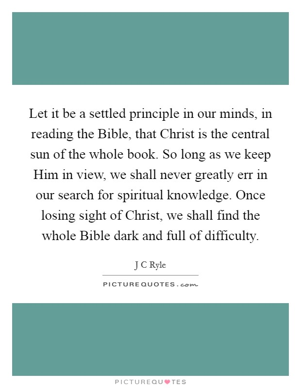 Let it be a settled principle in our minds, in reading the Bible, that Christ is the central sun of the whole book. So long as we keep Him in view, we shall never greatly err in our search for spiritual knowledge. Once losing sight of Christ, we shall find the whole Bible dark and full of difficulty Picture Quote #1