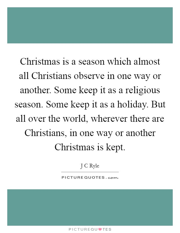 Christmas is a season which almost all Christians observe in one way or another. Some keep it as a religious season. Some keep it as a holiday. But all over the world, wherever there are Christians, in one way or another Christmas is kept Picture Quote #1