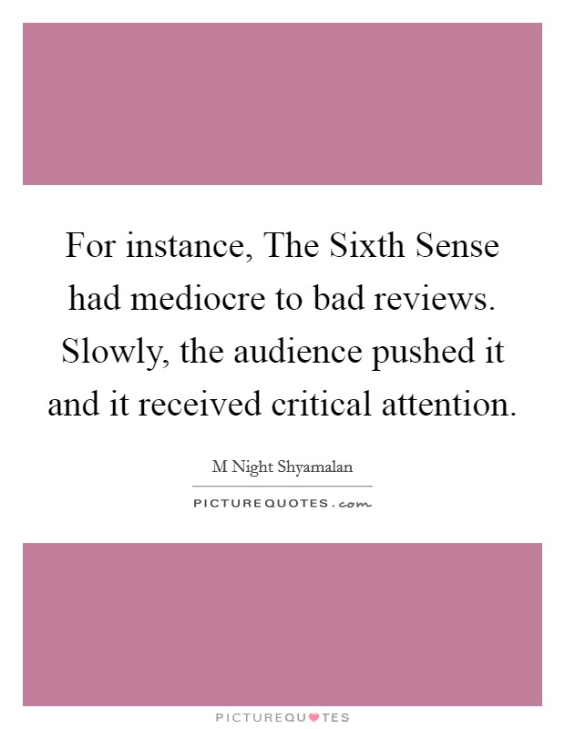 For instance, The Sixth Sense had mediocre to bad reviews. Slowly, the audience pushed it and it received critical attention Picture Quote #1