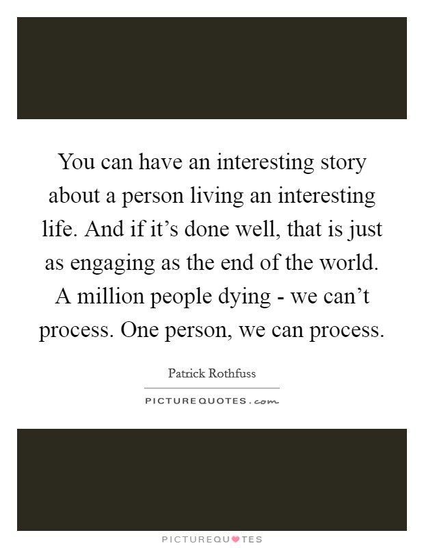 You can have an interesting story about a person living an interesting life. And if it's done well, that is just as engaging as the end of the world. A million people dying - we can't process. One person, we can process Picture Quote #1