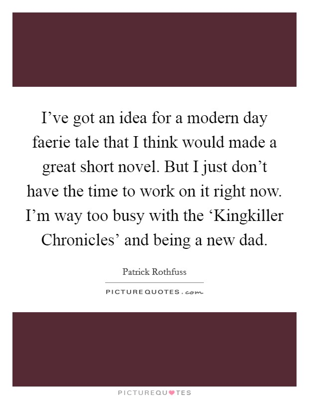 I've got an idea for a modern day faerie tale that I think would made a great short novel. But I just don't have the time to work on it right now. I'm way too busy with the 'Kingkiller Chronicles' and being a new dad Picture Quote #1