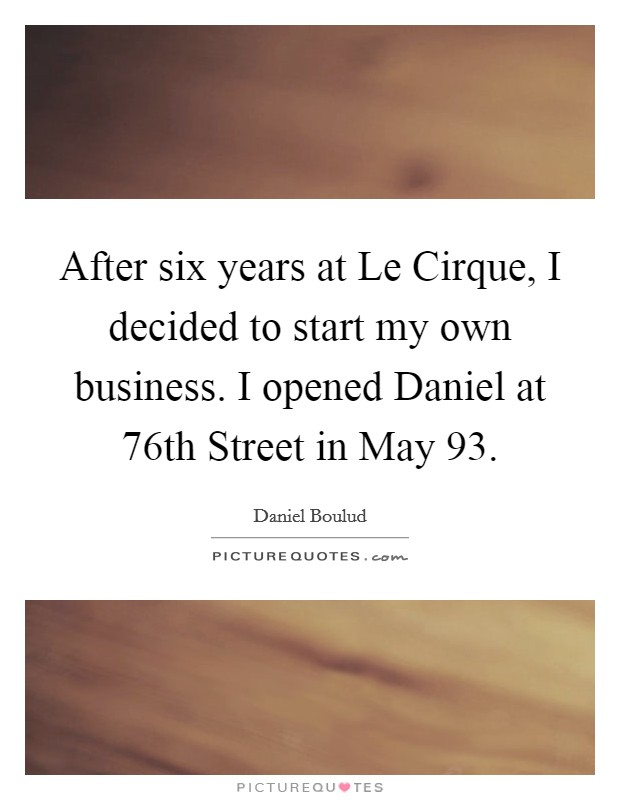 After six years at Le Cirque, I decided to start my own business. I opened Daniel at 76th Street in May 93 Picture Quote #1