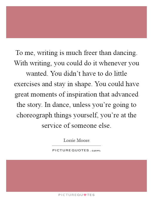 To me, writing is much freer than dancing. With writing, you could do it whenever you wanted. You didn't have to do little exercises and stay in shape. You could have great moments of inspiration that advanced the story. In dance, unless you're going to choreograph things yourself, you're at the service of someone else Picture Quote #1