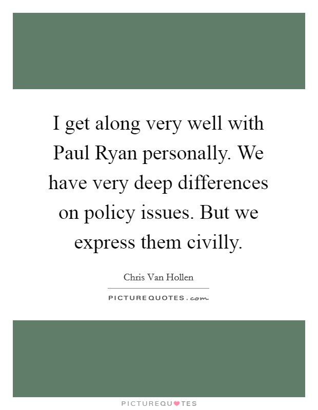 I get along very well with Paul Ryan personally. We have very deep differences on policy issues. But we express them civilly Picture Quote #1