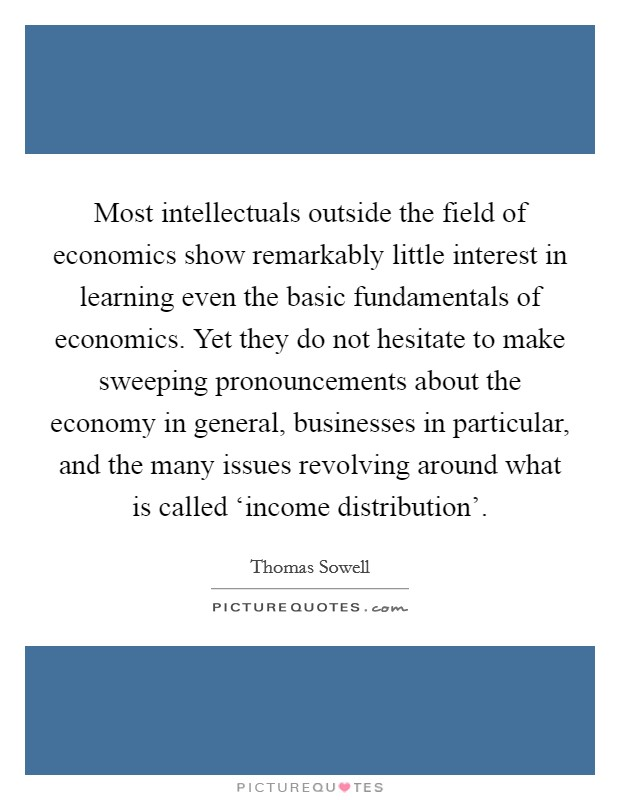 Most intellectuals outside the field of economics show remarkably little interest in learning even the basic fundamentals of economics. Yet they do not hesitate to make sweeping pronouncements about the economy in general, businesses in particular, and the many issues revolving around what is called 'income distribution' Picture Quote #1