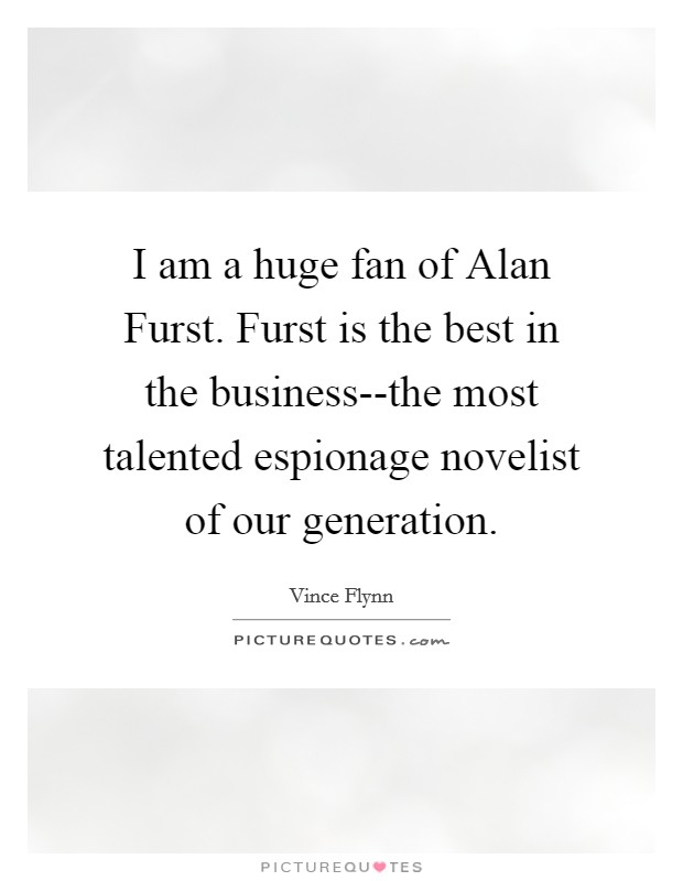 I am a huge fan of Alan Furst. Furst is the best in the business--the most talented espionage novelist of our generation Picture Quote #1