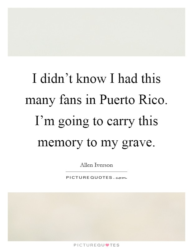 I didn't know I had this many fans in Puerto Rico. I'm going to carry this memory to my grave Picture Quote #1