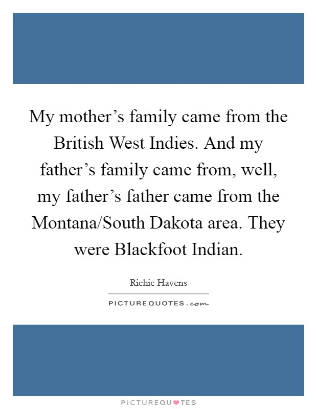My mother's family came from the British West Indies. And my father's family came from, well, my father's father came from the Montana/South Dakota area. They were Blackfoot Indian Picture Quote #1