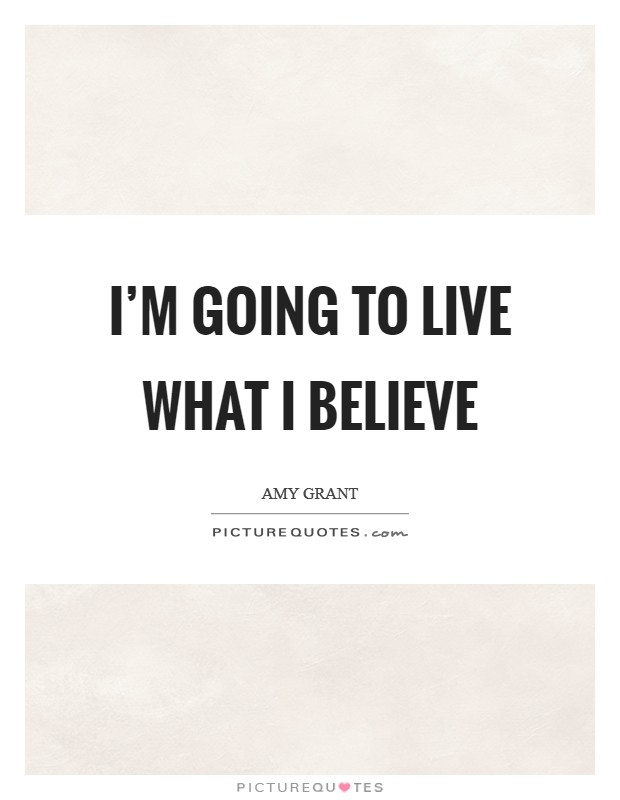 I'm going to live what I believe Picture Quote #1