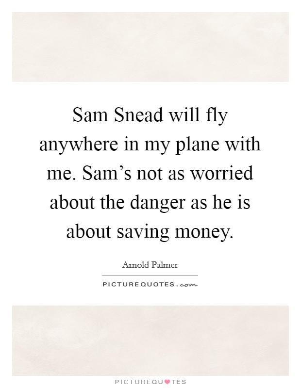 Sam Snead will fly anywhere in my plane with me. Sam's not as worried about the danger as he is about saving money Picture Quote #1