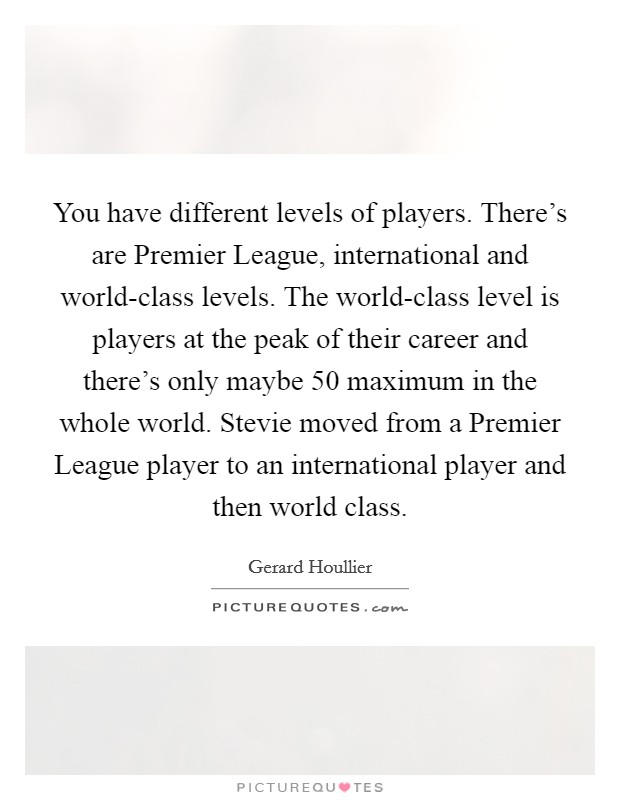 You have different levels of players. There's are Premier League, international and world-class levels. The world-class level is players at the peak of their career and there's only maybe 50 maximum in the whole world. Stevie moved from a Premier League player to an international player and then world class Picture Quote #1