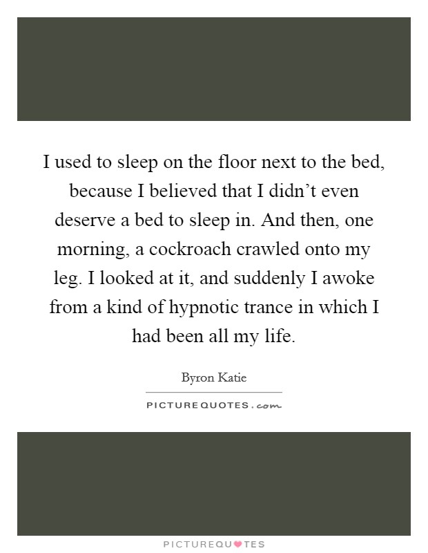 I used to sleep on the floor next to the bed, because I believed that I didn't even deserve a bed to sleep in. And then, one morning, a cockroach crawled onto my leg. I looked at it, and suddenly I awoke from a kind of hypnotic trance in which I had been all my life Picture Quote #1