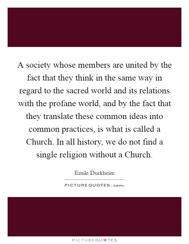 A society whose members are united by the fact that they think in the same way in regard to the sacred world and its relations with the profane world, and by the fact that they translate these common ideas into common practices, is what is called a Church. In all history, we do not find a single religion without a Church Picture Quote #1